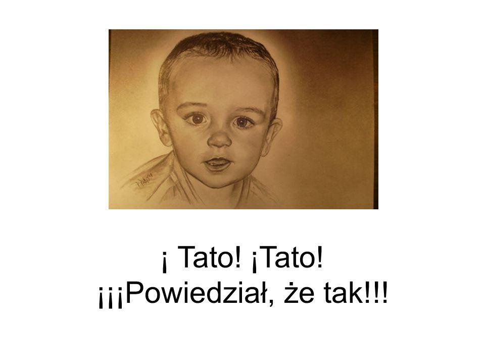 ¡ Tato! ¡Tato! ¡¡¡Powiedział, że tak!!!