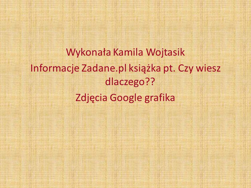 Wykonała Kamila Wojtasik Informacje Zadane.pl książka pt. Czy wiesz dlaczego?? Zdjęcia Google grafika