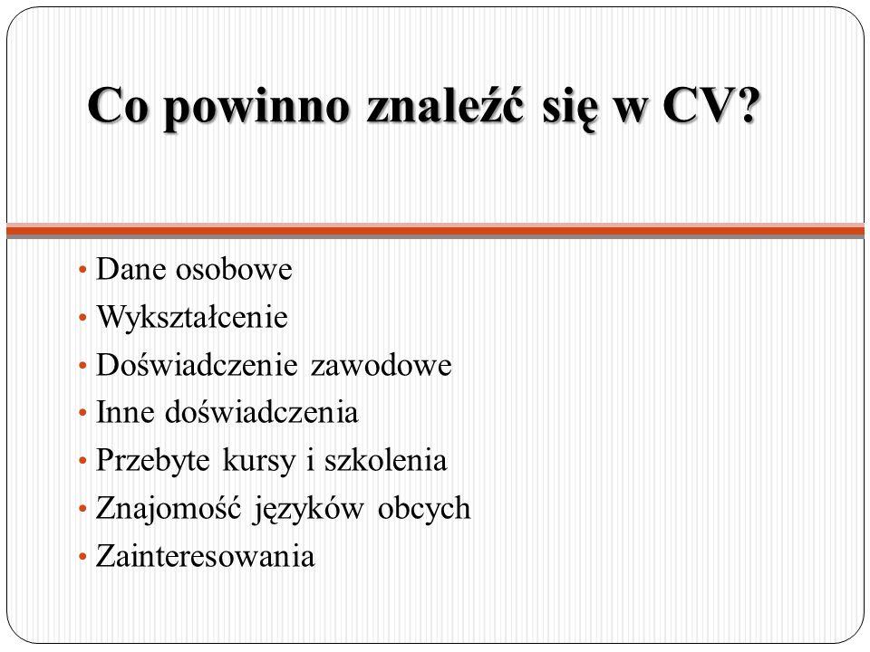 Co powinno znaleźć się w CV? Dane osobowe Wykształcenie Doświadczenie zawodowe Inne doświadczenia Przebyte kursy i szkolenia Znajomość języków obcych