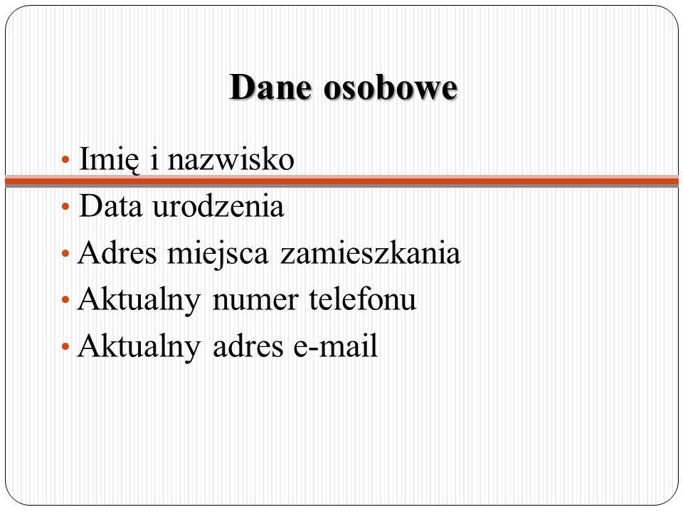 Dane osobowe Imię i nazwisko Data urodzenia Adres miejsca zamieszkania Aktualny numer telefonu Aktualny adres e-mail