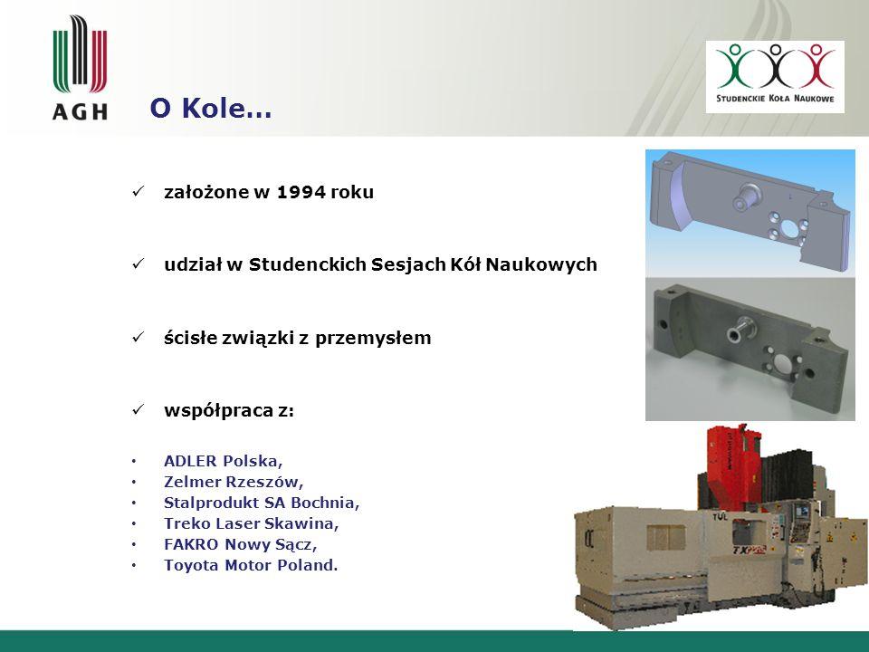 O Kole… założone w 1994 roku udział w Studenckich Sesjach Kół Naukowych ścisłe związki z przemysłem współpraca z: ADLER Polska, Zelmer Rzeszów, Stalprodukt SA Bochnia, Treko Laser Skawina, FAKRO Nowy Sącz, Toyota Motor Poland.