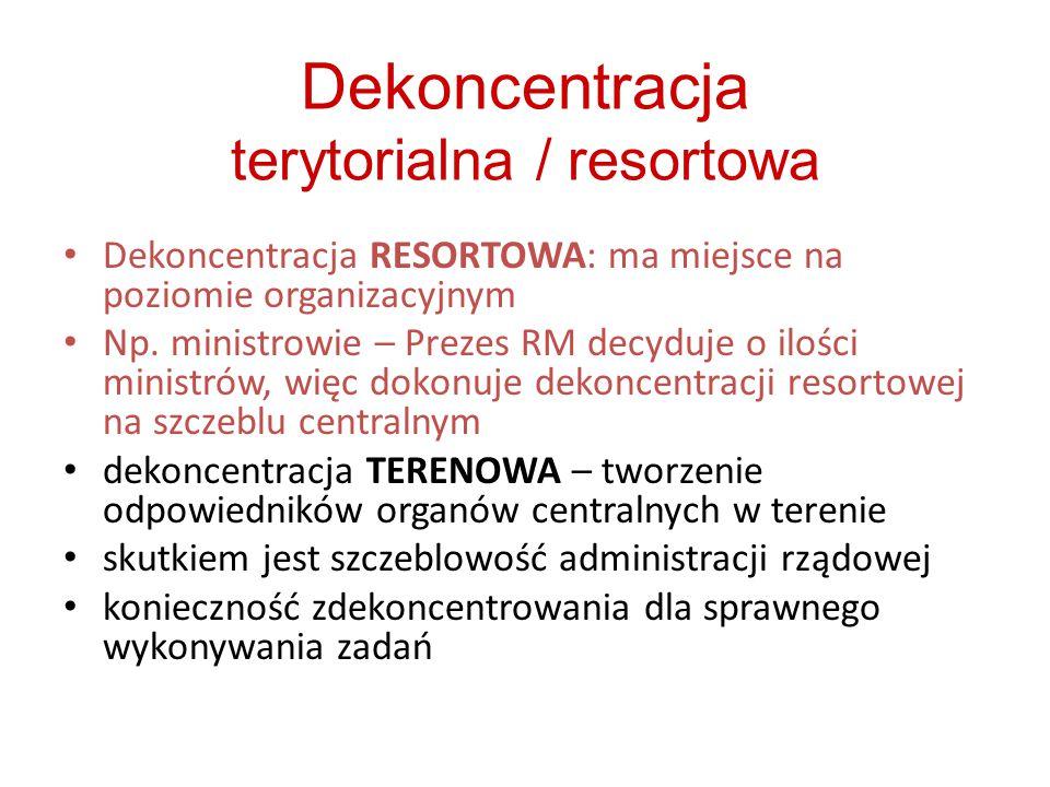 Dekoncentracja terytorialna / resortowa Dekoncentracja RESORTOWA: ma miejsce na poziomie organizacyjnym Np. ministrowie – Prezes RM decyduje o ilości