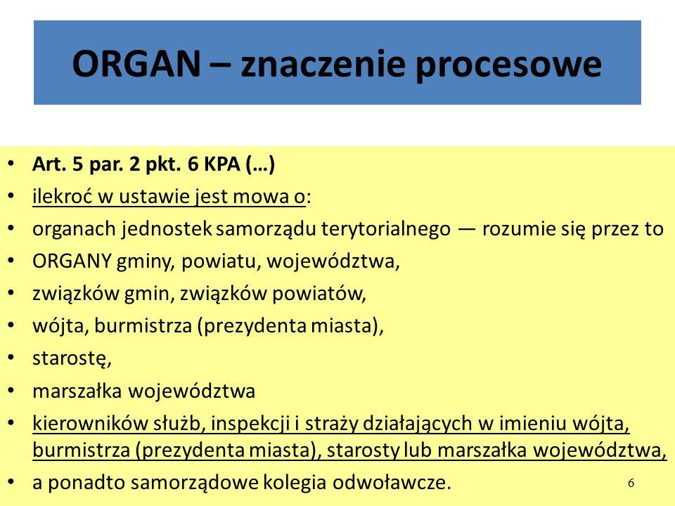 ORGAN – znaczenie procesowe Art. 5 par. 2 pkt. 6 KPA (…) ilekroć w ustawie jest mowa o: organach jednostek samorządu terytorialnego — rozumie się prze
