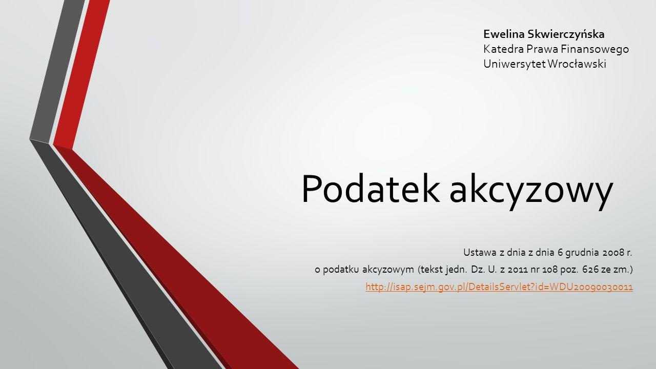 Podatek akcyzowy Ustawa z dnia z dnia 6 grudnia 2008 r. o podatku akcyzowym (tekst jedn. Dz. U. z 2011 nr 108 poz. 626 ze zm.) http://isap.sejm.gov.pl