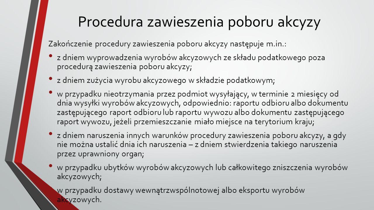 Procedura zawieszenia poboru akcyzy Zakończenie procedury zawieszenia poboru akcyzy następuje m.in.: z dniem wyprowadzenia wyrobów akcyzowych ze skład