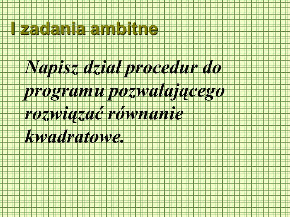I zadania ambitne Napisz dział procedur do programu pozwalającego rozwiązać równanie kwadratowe.