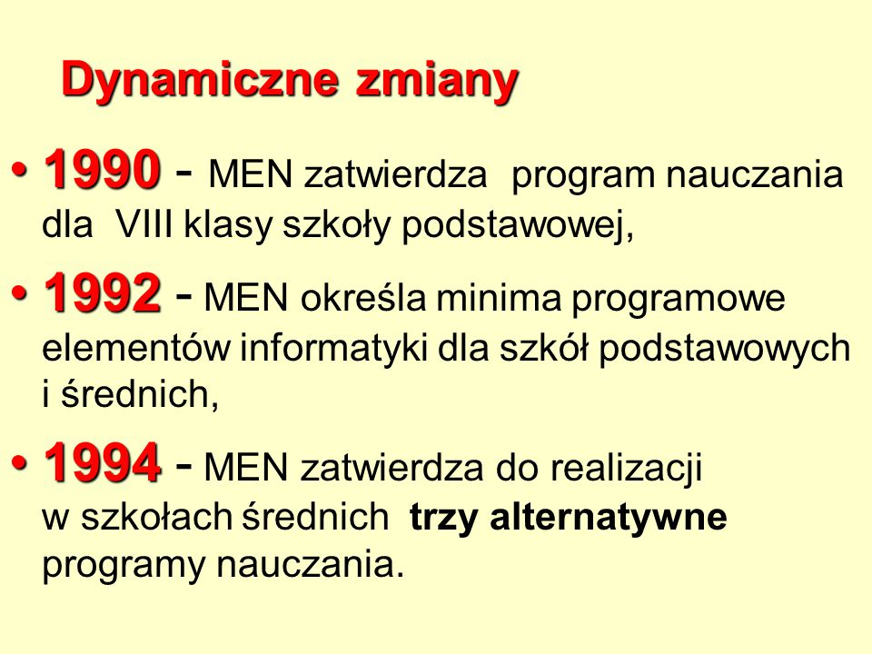 Dynamiczne zmiany 19901990 - MEN zatwierdza program nauczania dla VIII klasy szkoły podstawowej, 19921992 - MEN określa minima programowe elementów informatyki dla szkół podstawowych i średnich, 19941994 - MEN zatwierdza do realizacji w szkołach średnich trzy alternatywne programy nauczania.