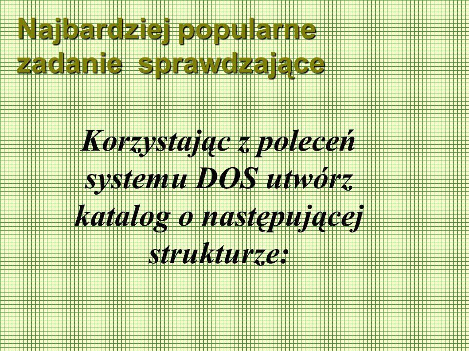 Najbardziej popularne zadanie sprawdzające Korzystając z poleceń systemu DOS utwórz katalog o następującej strukturze: