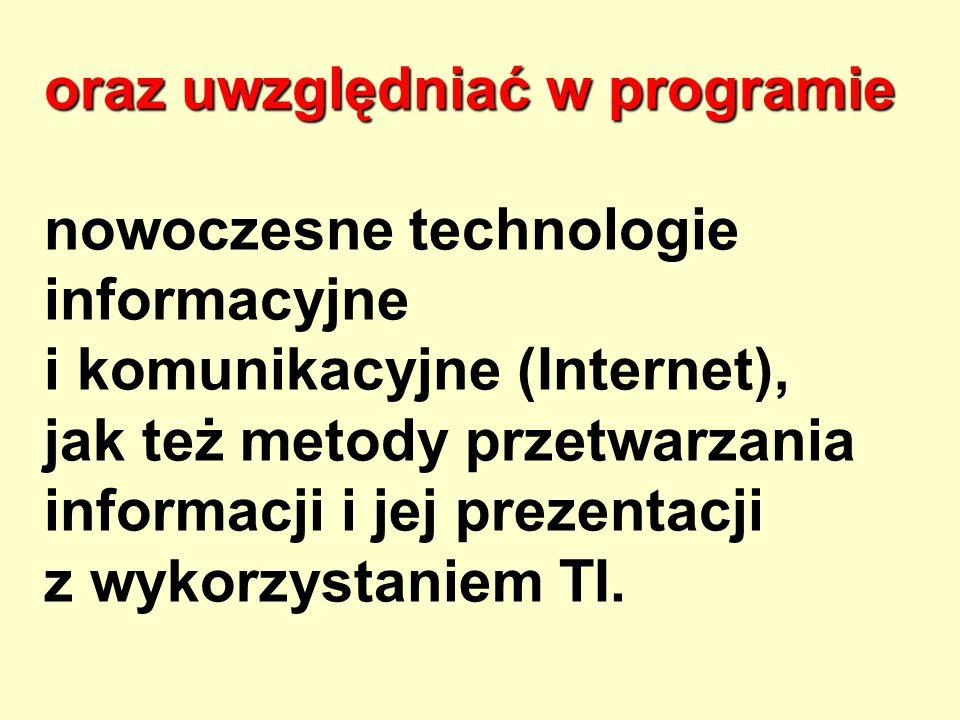 oraz uwzględniać w programie oraz uwzględniać w programie nowoczesne technologie informacyjne i komunikacyjne (Internet), jak też metody przetwarzania informacji i jej prezentacji z wykorzystaniem TI.