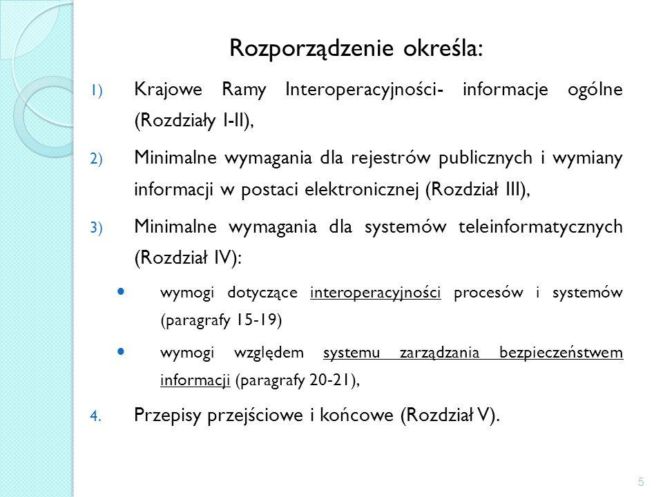 Rozporządzenie określa: 1) Krajowe Ramy Interoperacyjności- informacje ogólne (Rozdziały I-II), 2) Minimalne wymagania dla rejestrów publicznych i wymiany informacji w postaci elektronicznej (Rozdział III), 3) Minimalne wymagania dla systemów teleinformatycznych (Rozdział IV): wymogi dotyczące interoperacyjności procesów i systemów (paragrafy 15-19) wymogi względem systemu zarządzania bezpieczeństwem informacji (paragrafy 20-21), 4.