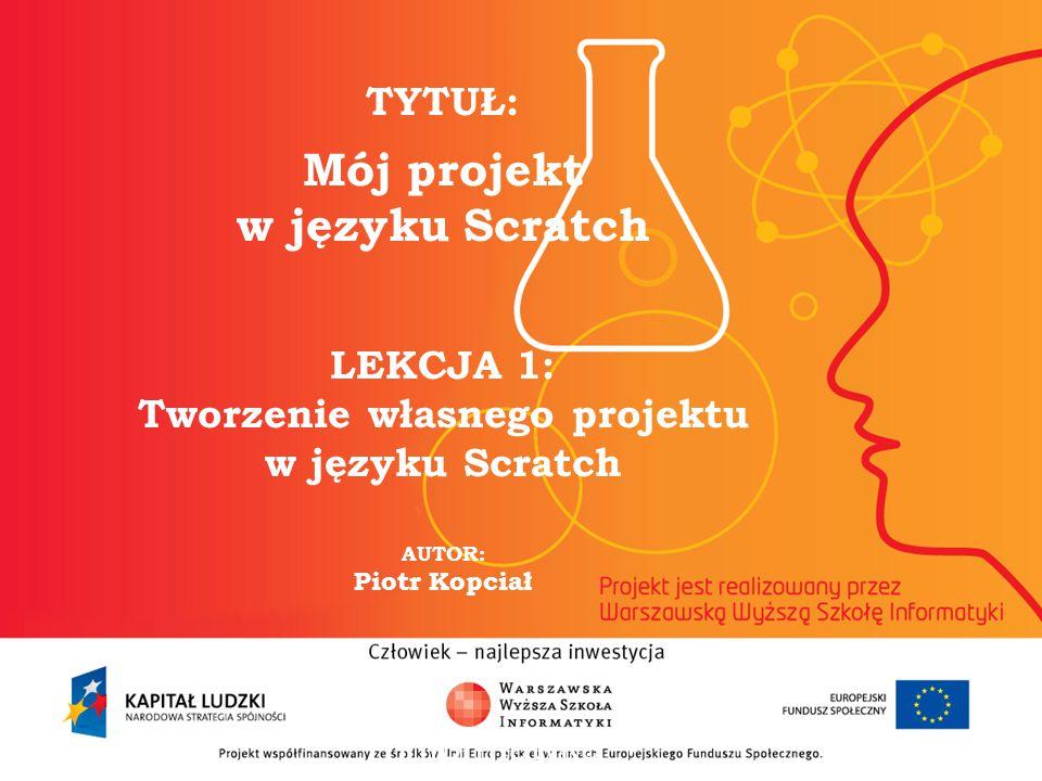 2 TYTUŁ: Mój projekt w języku Scratch LEKCJA 1: Tworzenie własnego projektu w języku Scratch AUTOR: Piotr Kopciał