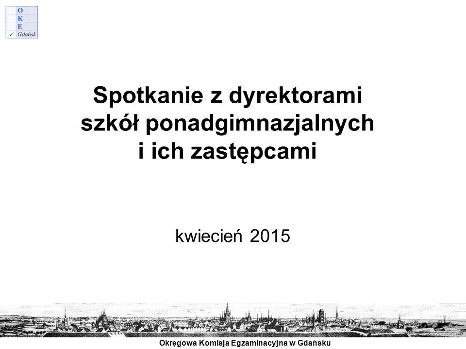 Okręgowa Komisja Egzaminacyjna w Gdańsku Spotkanie z dyrektorami szkół ponadgimnazjalnych i ich zastępcami kwiecień 2015