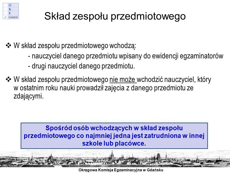 Okręgowa Komisja Egzaminacyjna w Gdańsku Skład zespołu przedmiotowego  W skład zespołu przedmiotowego wchodzą: - nauczyciel danego przedmiotu wpisany
