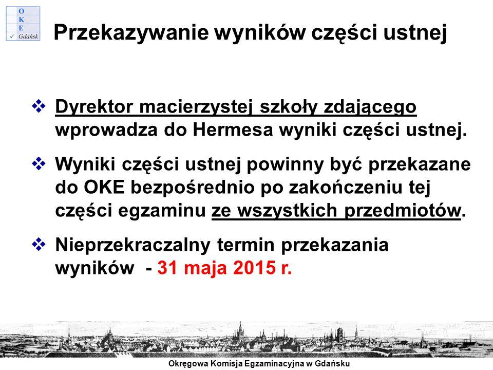 Okręgowa Komisja Egzaminacyjna w Gdańsku Przekazywanie wyników części ustnej  Dyrektor macierzystej szkoły zdającego wprowadza do Hermesa wyniki częś