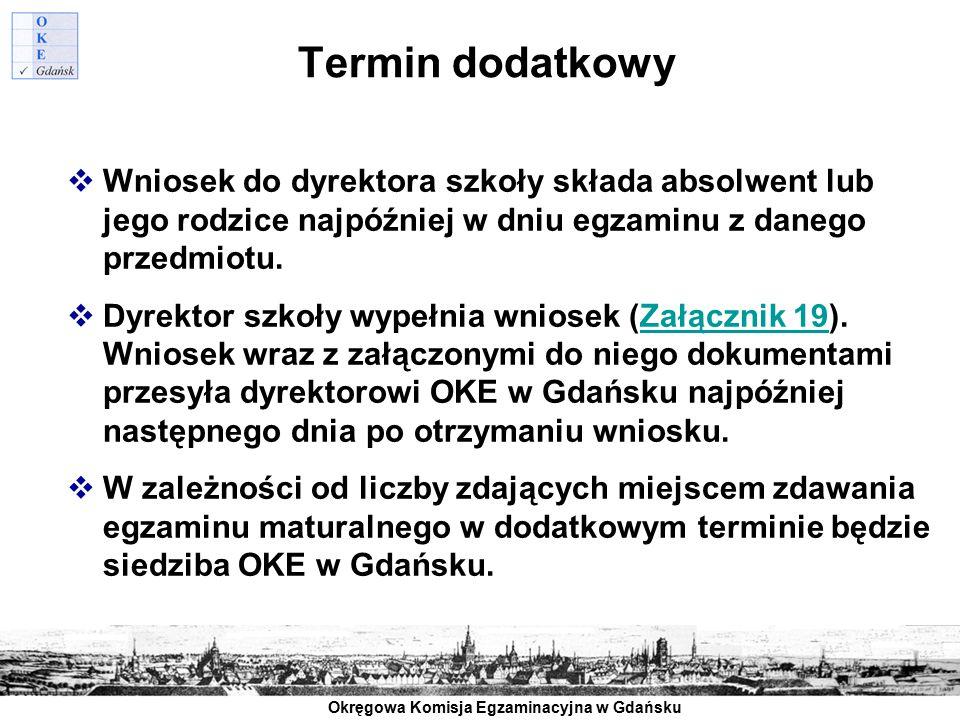 Okręgowa Komisja Egzaminacyjna w Gdańsku Termin dodatkowy  Wniosek do dyrektora szkoły składa absolwent lub jego rodzice najpóźniej w dniu egzaminu z