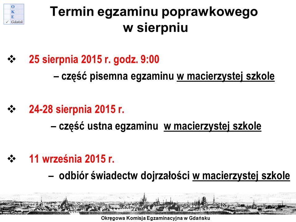 Okręgowa Komisja Egzaminacyjna w Gdańsku Termin egzaminu poprawkowego w sierpniu  25 sierpnia 2015 r. godz. 9:00 – część pisemna egzaminu w macierzys