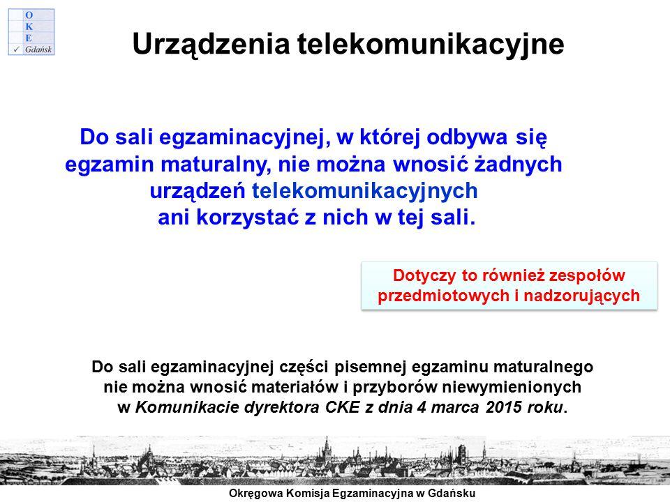 Okręgowa Komisja Egzaminacyjna w Gdańsku Urządzenia telekomunikacyjne Do sali egzaminacyjnej, w której odbywa się egzamin maturalny, nie można wnosić