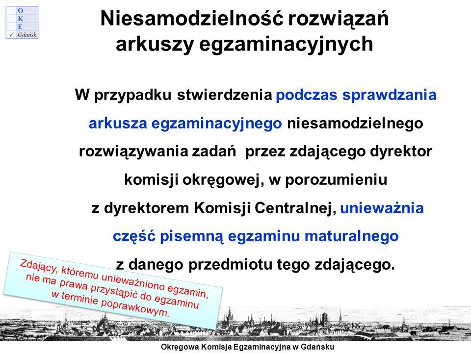Okręgowa Komisja Egzaminacyjna w Gdańsku Niesamodzielność rozwiązań arkuszy egzaminacyjnych W przypadku stwierdzenia podczas sprawdzania arkusza egzam