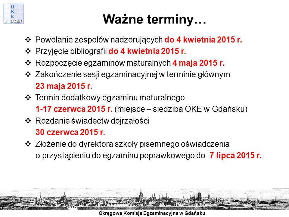 Okręgowa Komisja Egzaminacyjna w Gdańsku Ważne terminy…  Powołanie zespołów nadzorujących do 4 kwietnia 2015 r.  Przyjęcie bibliografii do 4 kwietni