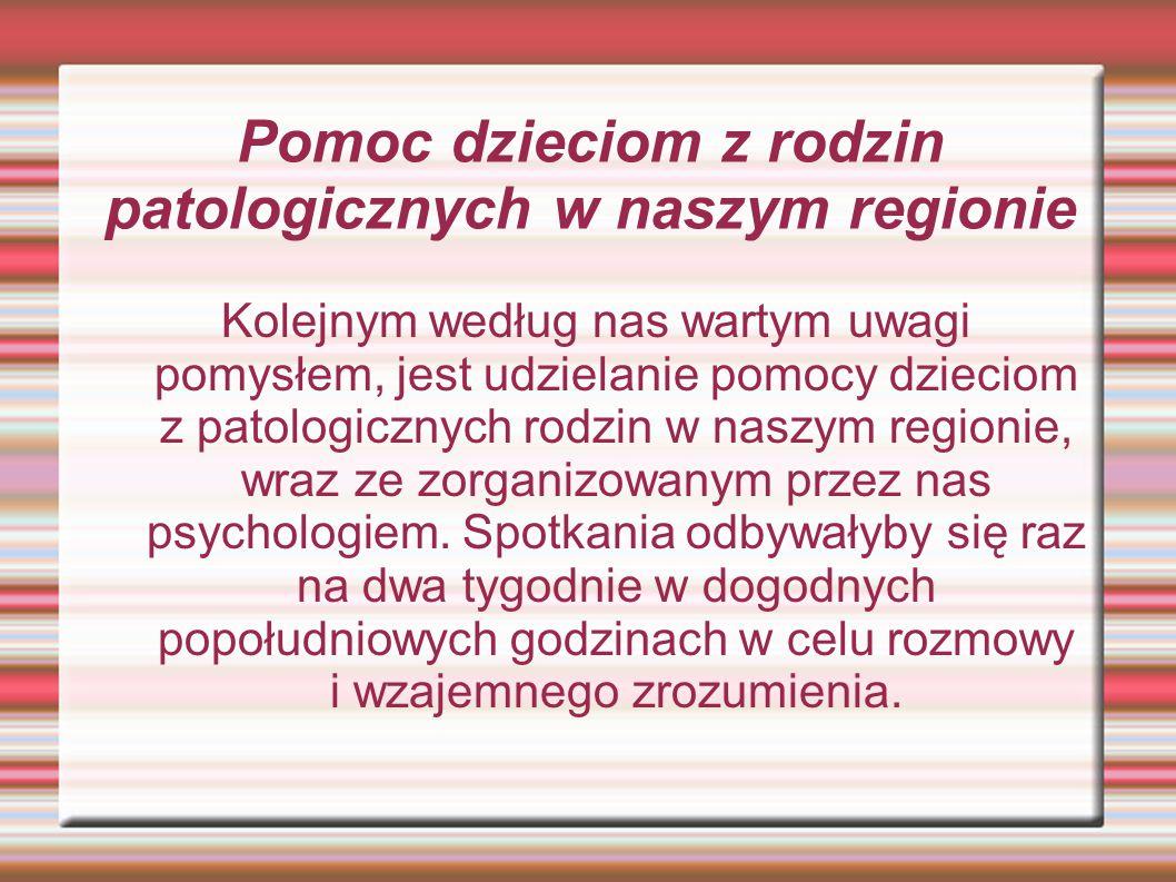 Pomoc dzieciom z rodzin patologicznych w naszym regionie Kolejnym według nas wartym uwagi pomysłem, jest udzielanie pomocy dzieciom z patologicznych rodzin w naszym regionie, wraz ze zorganizowanym przez nas psychologiem.