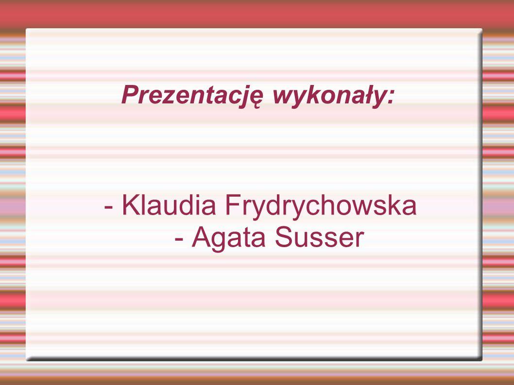 Prezentację wykonały: - Klaudia Frydrychowska - Agata Susser