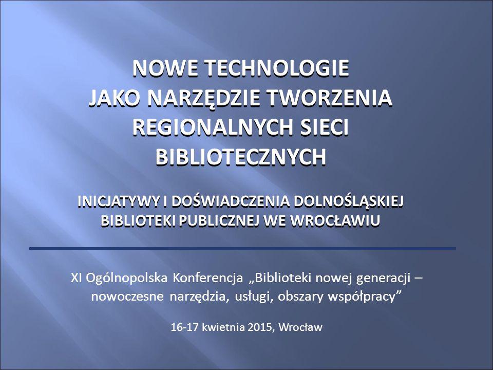 """NOWE TECHNOLOGIE JAKO NARZĘDZIE TWORZENIA REGIONALNYCH SIECI BIBLIOTECZNYCH INICJATYWY I DOŚWIADCZENIA DOLNOŚLĄSKIEJ BIBLIOTEKI PUBLICZNEJ WE WROCŁAWIU XI Ogólnopolska Konferencja """"Biblioteki nowej generacji – nowoczesne narzędzia, usługi, obszary współpracy 16-17 kwietnia 2015, Wrocław NOWE TECHNOLOGIE JAKO NARZĘDZIE TWORZENIA REGIONALNYCH SIECI BIBLIOTECZNYCH INICJATYWY I DOŚWIADCZENIA DOLNOŚLĄSKIEJ BIBLIOTEKI PUBLICZNEJ WE WROCŁAWIU"""