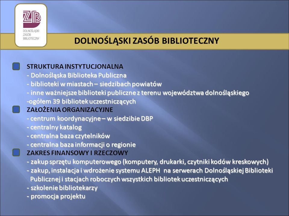DOLNOŚLĄSKI ZASÓB BIBLIOTECZNY STRUKTURA INSTYTUCJONALNA - Dolnośląska Biblioteka Publiczna - biblioteki w miastach – siedzibach powiatów - inne ważniejsze biblioteki publiczne z terenu województwa dolnośląskiego -ogółem 39 bibliotek uczestniczących ZAŁOŻENIA ORGANIZACYJNE - centrum koordynacyjne – w siedzibie DBP - centralny katalog - centralna baza czytelników - centralna baza informacji o regionie ZAKRES FINANSOWY I RZECZOWY - zakup sprzętu komputerowego (komputery, drukarki, czytniki kodów kreskowych) - zakup, instalacja i wdrożenie systemu ALEPH na serwerach Dolnośląskiej Biblioteki Publicznej i stacjach roboczych wszystkich bibliotek uczestniczących - szkolenie bibliotekarzy - promocja projektu