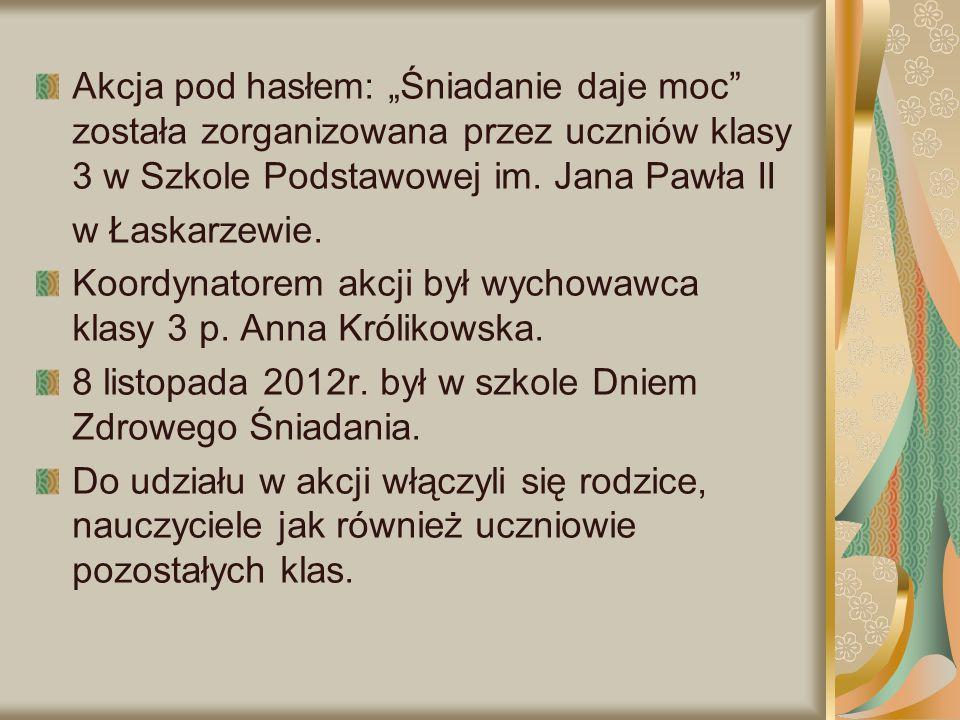 """Akcja pod hasłem: """"Śniadanie daje moc"""" została zorganizowana przez uczniów klasy 3 w Szkole Podstawowej im. Jana Pawła II w Łaskarzewie. Koordynatorem"""