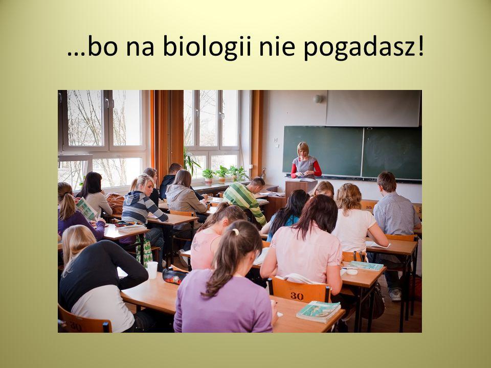 …bo na biologii nie pogadasz!