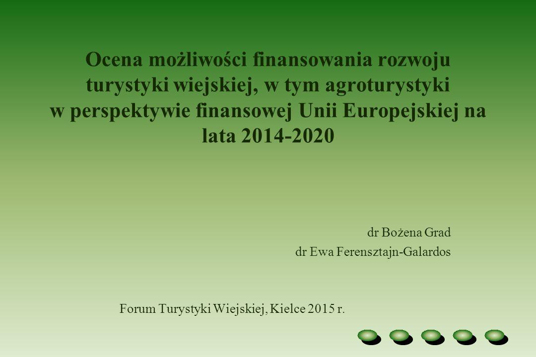Ocena możliwości finansowania rozwoju turystyki wiejskiej, w tym agroturystyki w perspektywie finansowej Unii Europejskiej na lata 2014-2020 dr Bożena Grad dr Ewa Ferensztajn-Galardos Forum Turystyki Wiejskiej, Kielce 2015 r.
