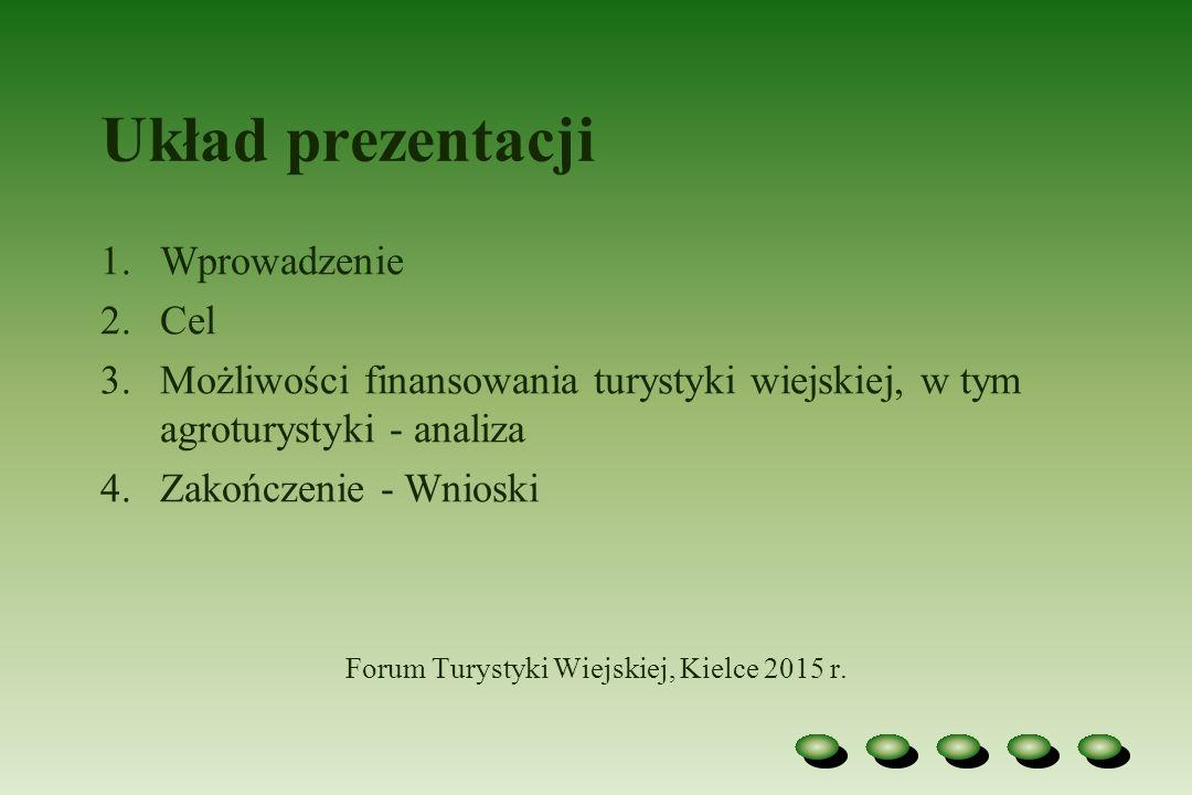 Układ prezentacji 1.Wprowadzenie 2.Cel 3.Możliwości finansowania turystyki wiejskiej, w tym agroturystyki - analiza 4.Zakończenie - Wnioski Forum Turystyki Wiejskiej, Kielce 2015 r.
