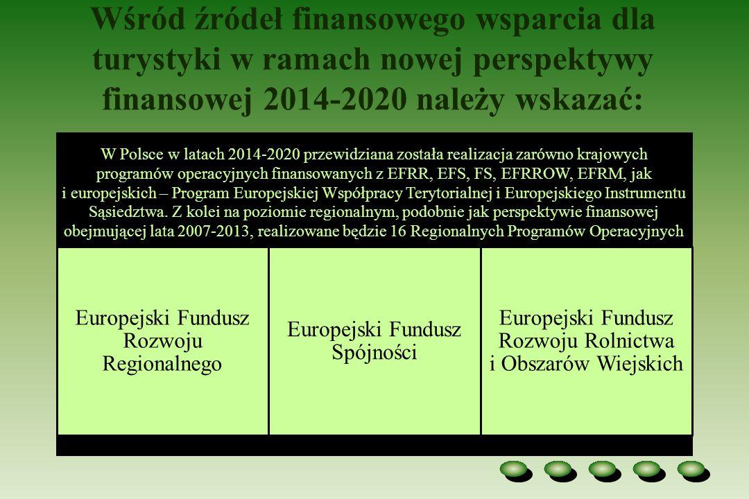 Wśród źródeł finansowego wsparcia dla turystyki w ramach nowej perspektywy finansowej 2014-2020 należy wskazać: W Polsce w latach 2014-2020 przewidziana została realizacja zarówno krajowych programów operacyjnych finansowanych z EFRR, EFS, FS, EFRROW, EFRM, jak i europejskich – Program Europejskiej Współpracy Terytorialnej i Europejskiego Instrumentu Sąsiedztwa.