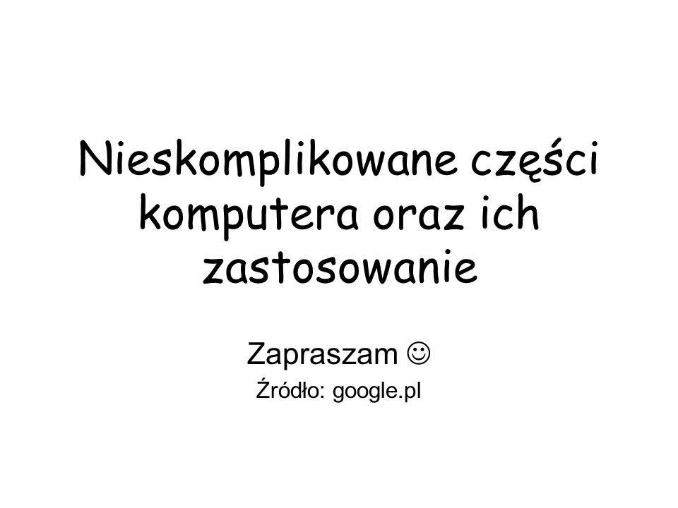 Nieskomplikowane części komputera oraz ich zastosowanie Zapraszam Źródło: google.pl