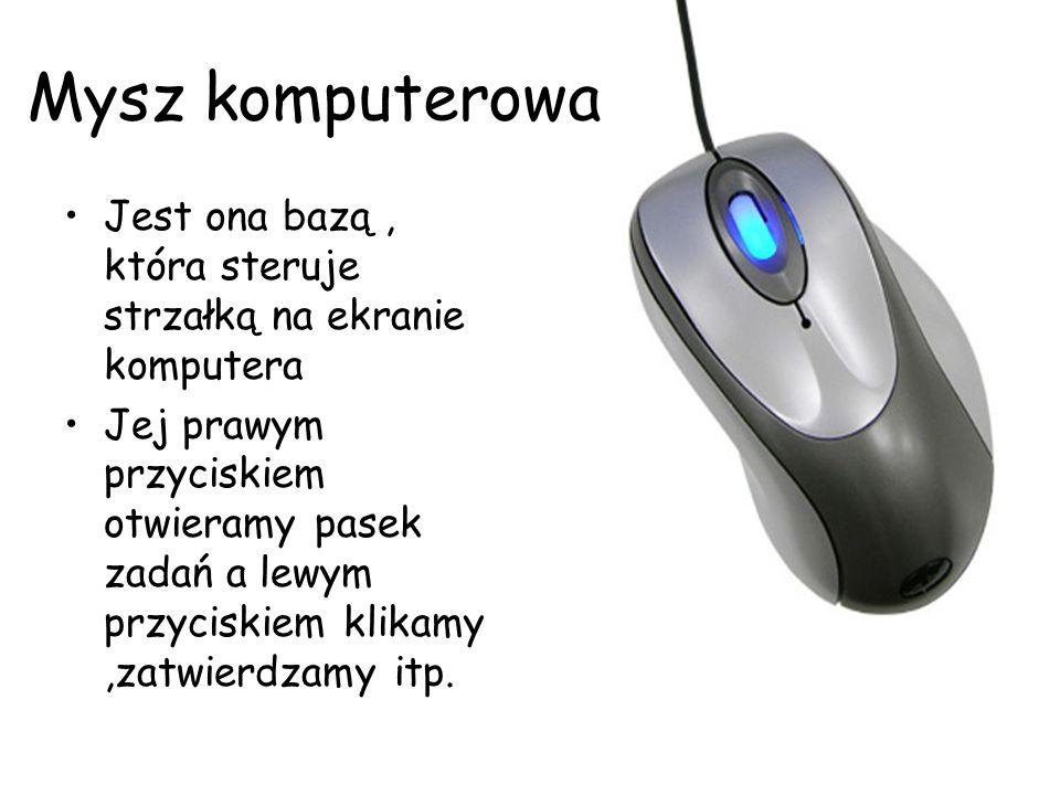 Mysz komputerowa Jest ona bazą, która steruje strzałką na ekranie komputera Jej prawym przyciskiem otwieramy pasek zadań a lewym przyciskiem klikamy,z