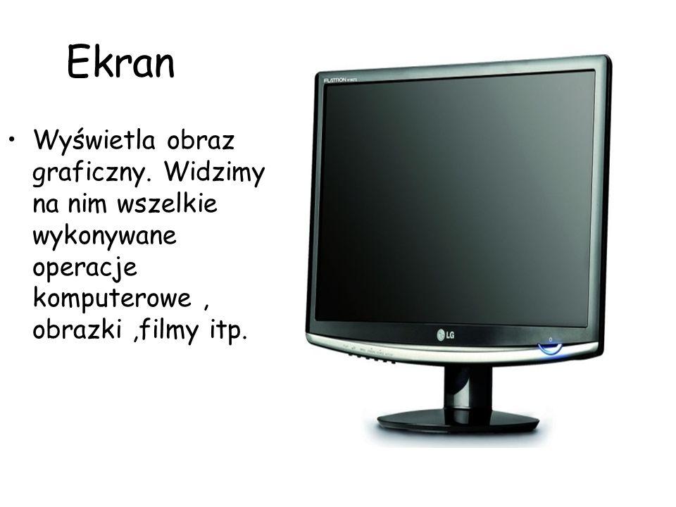 Ekran Wyświetla obraz graficzny. Widzimy na nim wszelkie wykonywane operacje komputerowe, obrazki,filmy itp.