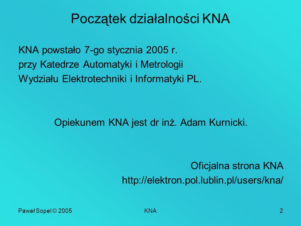 Paweł Sopel © 2005KNA2 Początek działalności KNA KNA powstało 7-go stycznia 2005 r. przy Katedrze Automatyki i Metrologii Wydziału Elektrotechniki i I