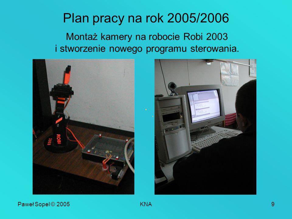 Paweł Sopel © 2005KNA9 Plan pracy na rok 2005/2006 Montaż kamery na robocie Robi 2003 i stworzenie nowego programu sterowania.