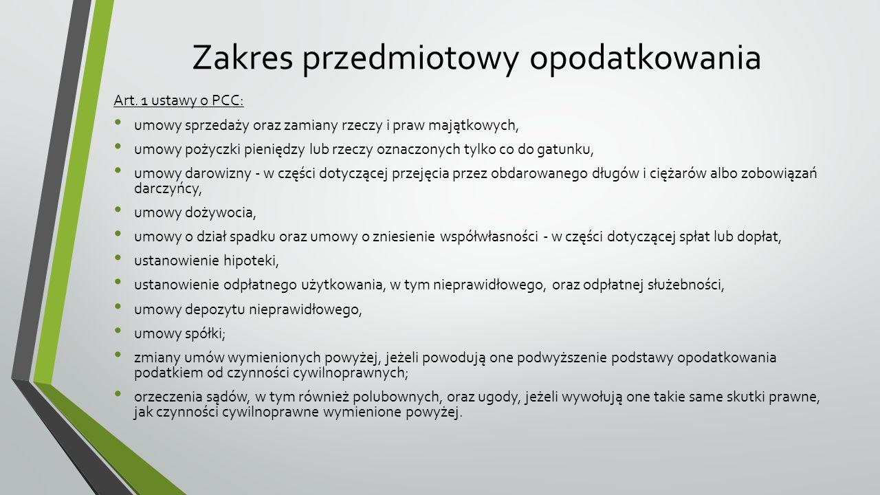 Zakres przedmiotowy opodatkowania Katalog czynności podlegających opodatkowaniu PCC jest zamknięty, co oznacza, że przedmiotem podatku mogą być wyłącznie czynności wymienione expressis verbis przez ustawodawcę; Zasada terytorialności – przedmiot opodatkowania odnosi się do rzeczy znajdujących się w Polsce oraz praw majątkowych wykonywanych w Polsce lub też jeśli nabywca rzeczy/prawa ma miejsce zamieszkania/siedzibę na terytorium naszego kraju, a czynność cywilnoprawna została dokonana w Polsce