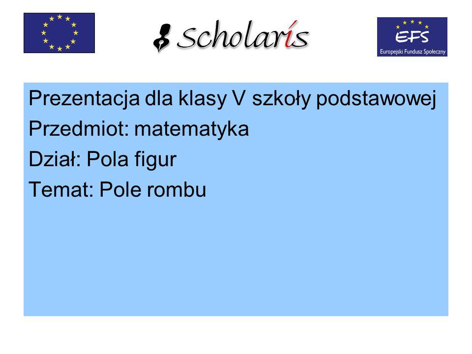 Prezentacja dla klasy V szkoły podstawowej Przedmiot: matematyka Dział: Pola figur Temat: Pole rombu