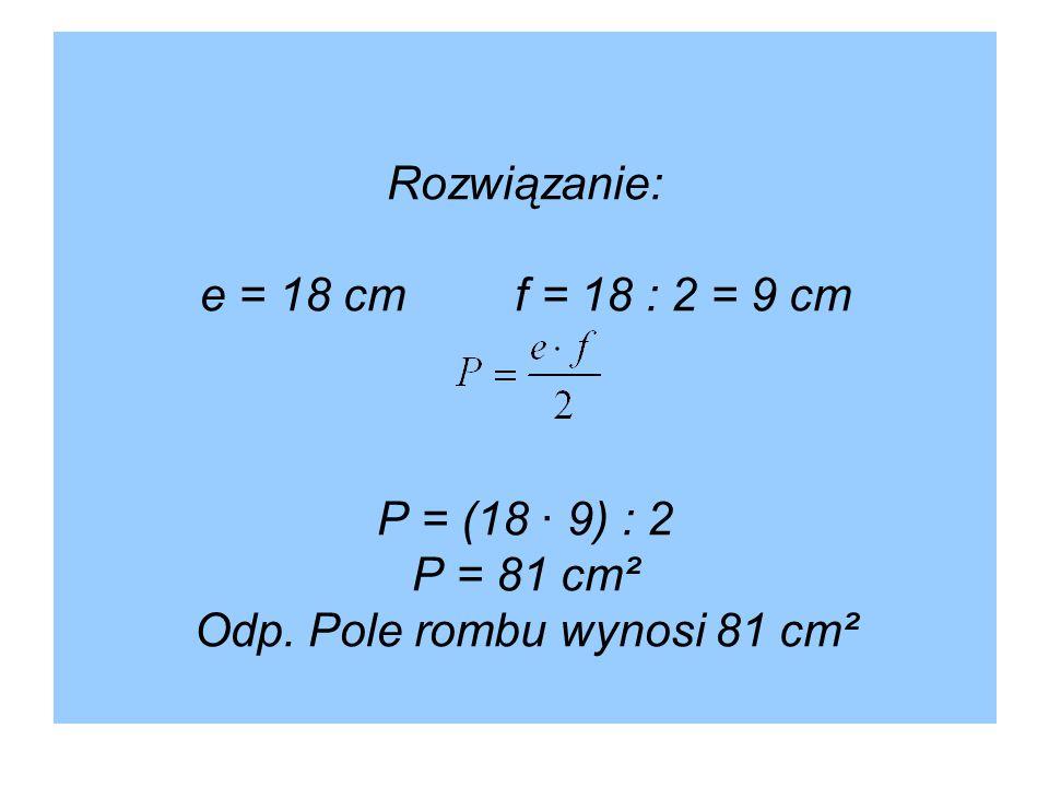 Rozwiązanie: e = 18 cmf = 18 : 2 = 9 cm P = (18 · 9) : 2 P = 81 cm² Odp. Pole rombu wynosi 81 cm²