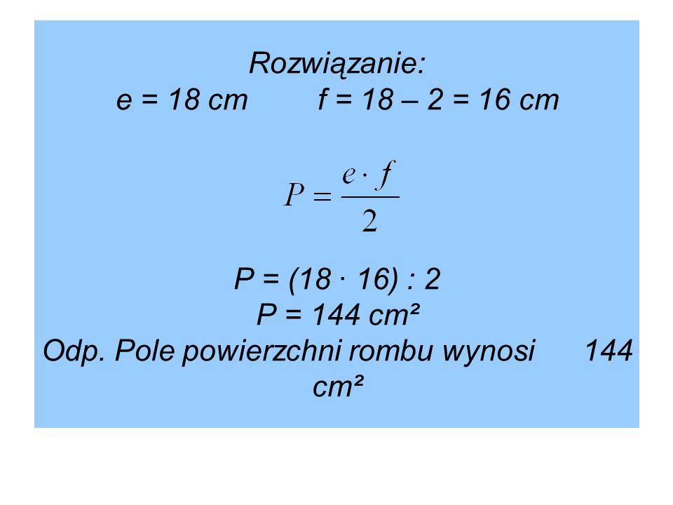 Rozwiązanie: e = 18 cmf = 18 – 2 = 16 cm P = (18 · 16) : 2 P = 144 cm² Odp. Pole powierzchni rombu wynosi 144 cm²