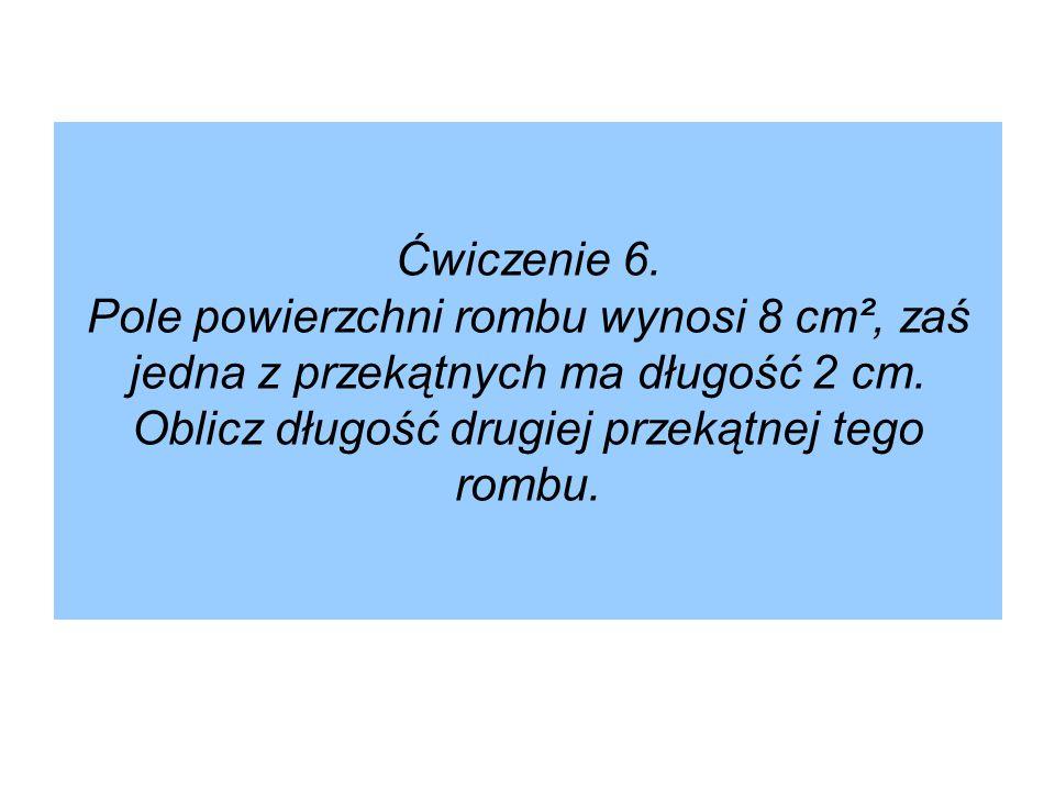Ćwiczenie 6. Pole powierzchni rombu wynosi 8 cm², zaś jedna z przekątnych ma długość 2 cm. Oblicz długość drugiej przekątnej tego rombu.