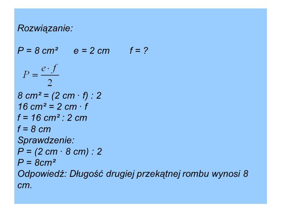 Rozwiązanie: P = 8 cm²e = 2 cm f = ? 8 cm² = (2 cm · f) : 2 16 cm² = 2 cm · f f = 16 cm² : 2 cm f = 8 cm Sprawdzenie: P = (2 cm · 8 cm) : 2 P = 8cm² O