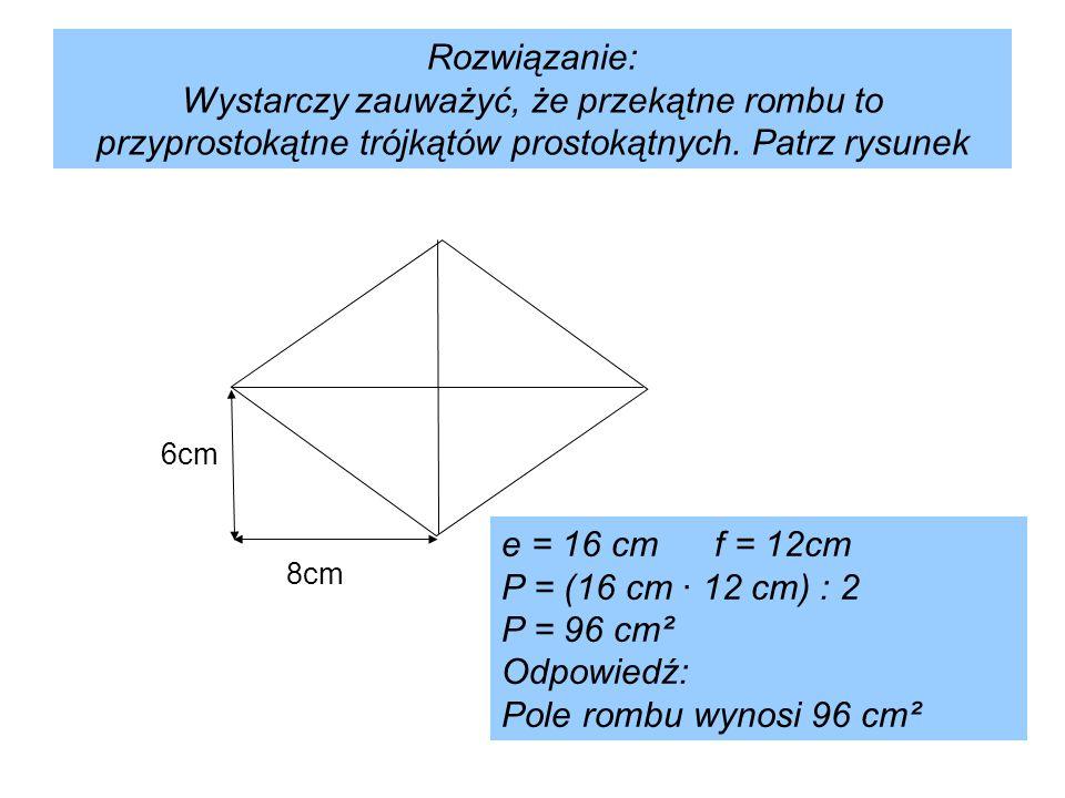 Rozwiązanie: Wystarczy zauważyć, że przekątne rombu to przyprostokątne trójkątów prostokątnych. Patrz rysunek 8cm 6cm e = 16 cmf = 12cm P = (16 cm · 1