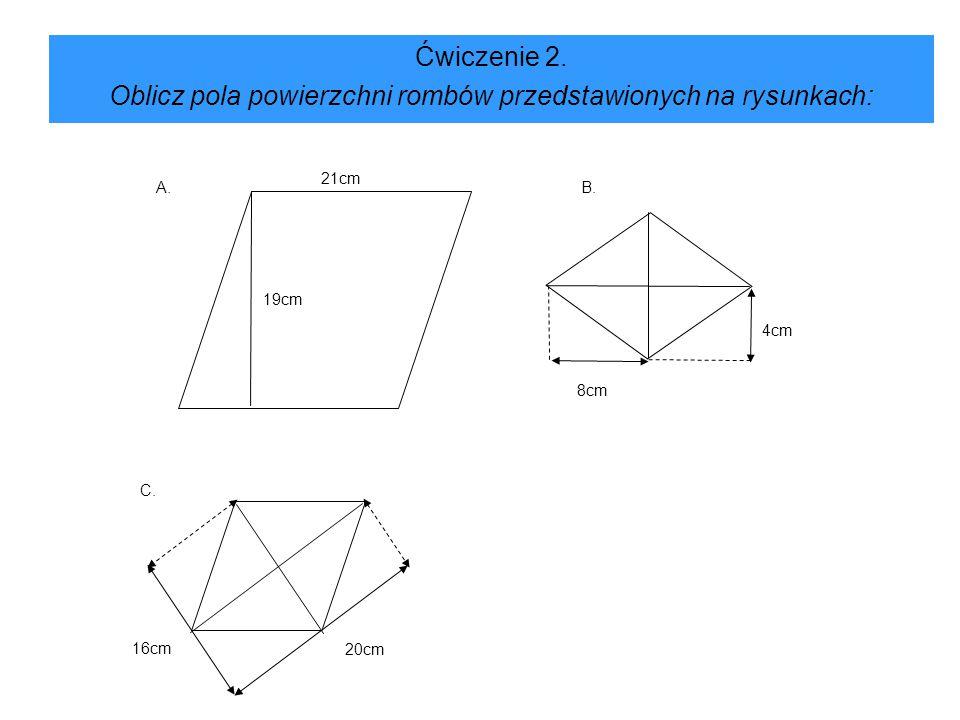 Rozwiązanie: W przykładzie A korzystamy ze wzoru na pole równoległoboku:P = ahP = 21 · 19P = 399 cm² W przykładzie B korzystamy ze woru: P = (16 · 8) : 2P = 64 cm² Podobnie w przykładzie C P = (16 · 20) : 2P = 160 cm²