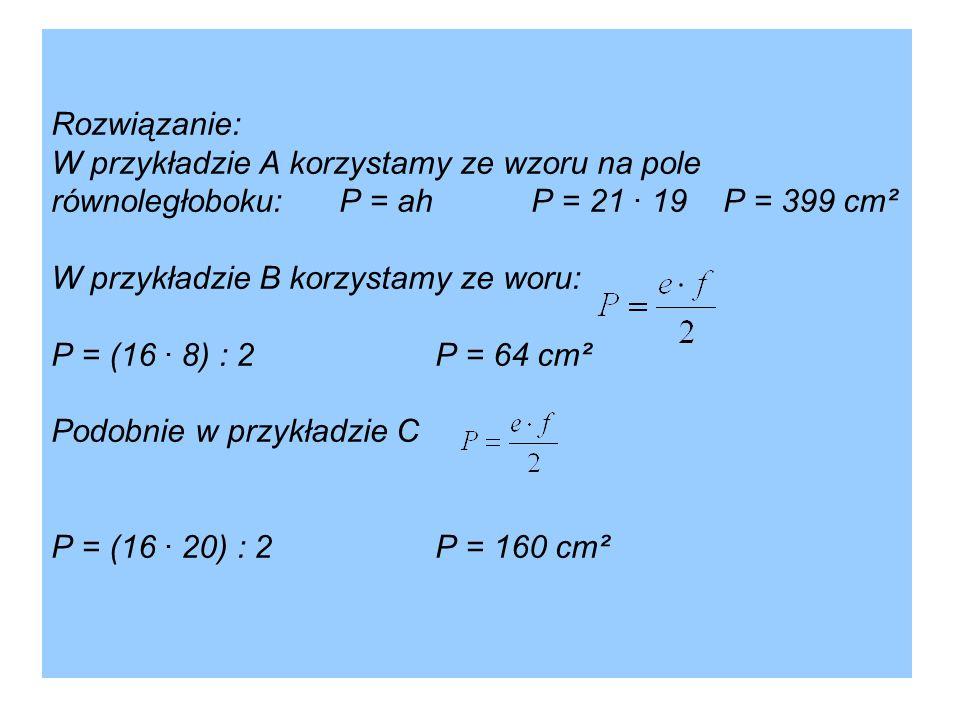 Rozwiązanie: W przykładzie A korzystamy ze wzoru na pole równoległoboku:P = ahP = 21 · 19P = 399 cm² W przykładzie B korzystamy ze woru: P = (16 · 8)