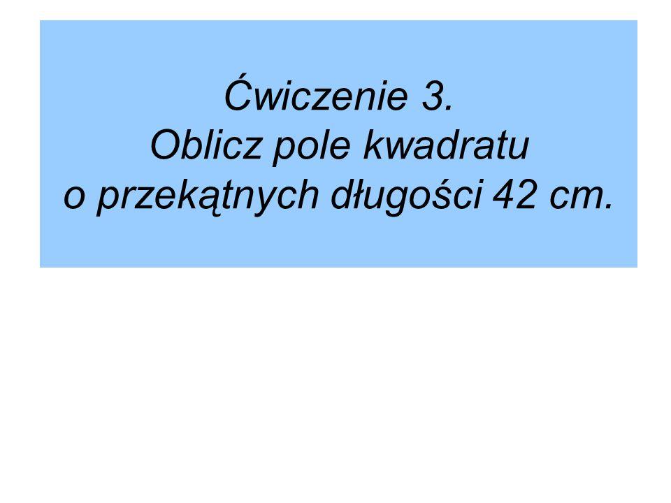 Ćwiczenie 3. Oblicz pole kwadratu o przekątnych długości 42 cm.