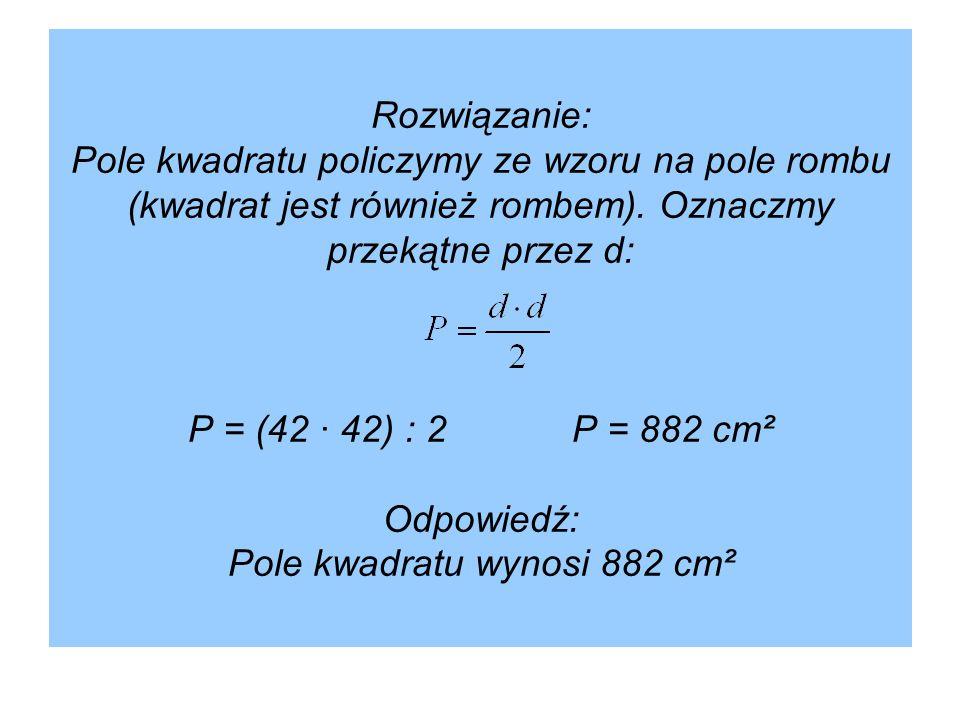 Rozwiązanie: Pole kwadratu policzymy ze wzoru na pole rombu (kwadrat jest również rombem). Oznaczmy przekątne przez d: P = (42 · 42) : 2P = 882 cm² Od