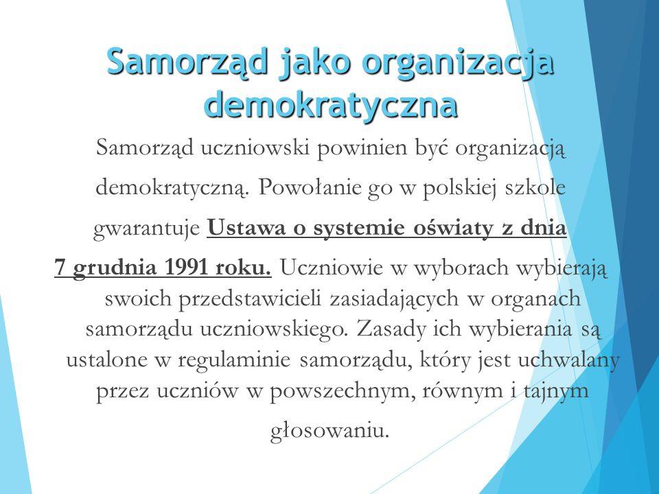 Samorząd jako organizacja demokratyczna Samorząd uczniowski powinien być organizacją demokratyczną. Powołanie go w polskiej szkole gwarantuje Ustawa o