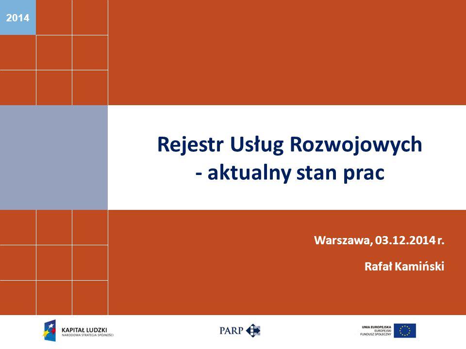 2014 Rejestr Usług Rozwojowych - aktualny stan prac Warszawa, 03.12.2014 r. Rafał Kamiński